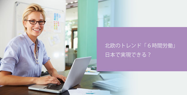 北欧で流行りの「1日6時間労働」! 日本で実現する?
