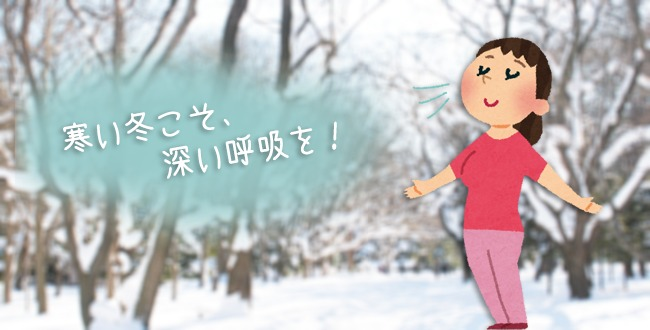 寒い冬こそ、深い呼吸を!