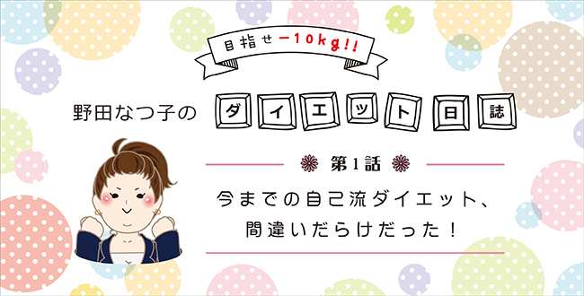 【野田なつ子のダイエット日誌】第1話:今までの自己流ダイエット、間違いだらけだった!