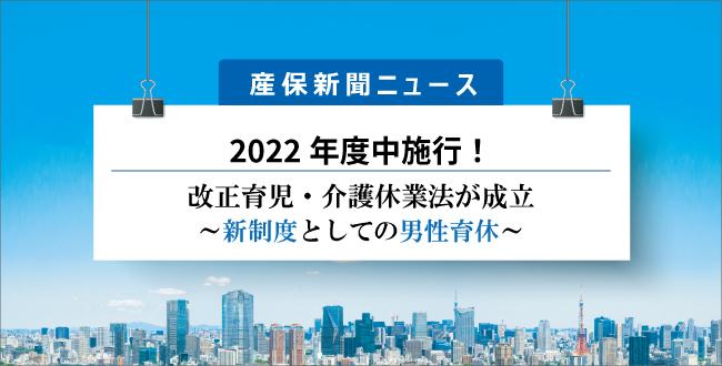 2022年度中施行!改正育児・介護休業法が成立~新制度としての男性育休~