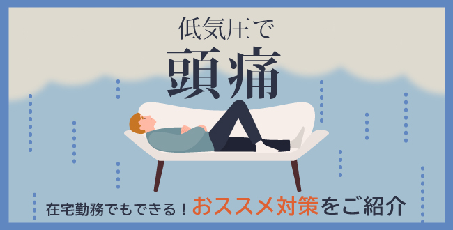低気圧で頭痛!在宅勤務でもできるおススメ対策をご紹介